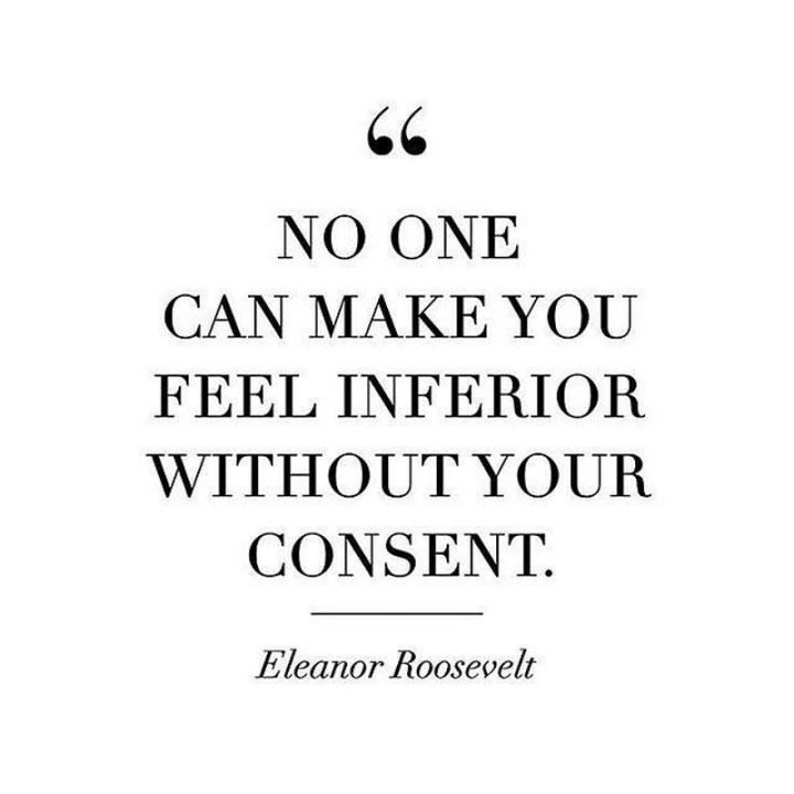 "51 Famous Quotes - ""No one can make you feel inferior without your consent."" - Eleanor Roosevelt"