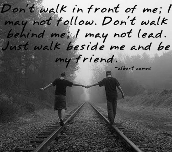 """Don't walk behind me; I may not lead. Don't walk in front of me; I may not follow. Just walk beside me and be my friend."" - Albert Camus"