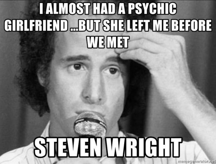 "47 Funny Relationship Quotes - ""I almost had a psychic girlfriend but she left me before we met."" - Steven Wright"