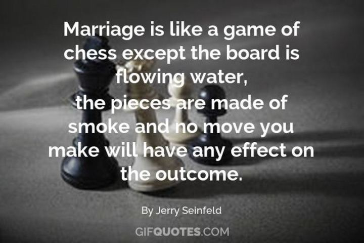 "47 Funny Relationship Quotes - ""Marriage is like a game of chess. Except the board is flowing water, the pieces are made of smoke and no move you make will have any effect on the outcome."" - Jerry Seinfeld"