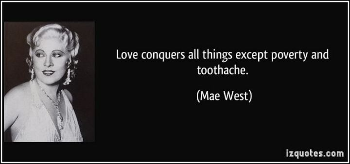 "47 Funny Relationship Quotes - ""Love conquers all things except poverty and toothache."" - Mae West"