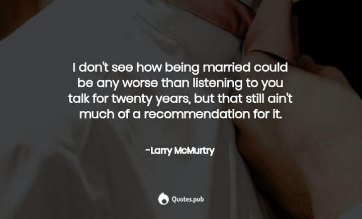 "47 Funny Relationship Quotes - ""I don't see how being married could be any worse than listening to you talk for twenty years, but that still ain't much of a recommendation for it."" - Larry McMurtry"