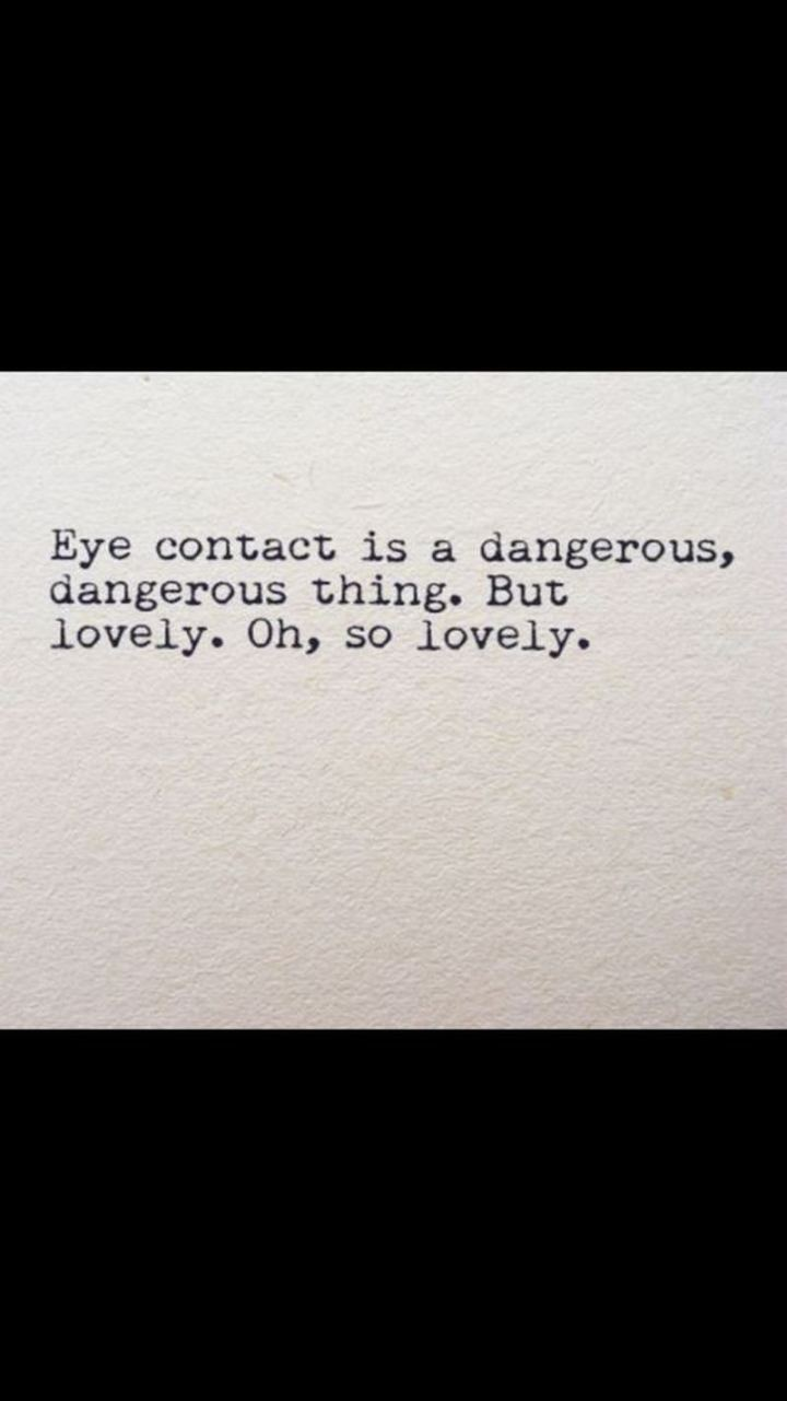 "47 Funny Relationship Quotes - ""Eye contact is a dangerous, dangerous thing. But lovely. Oh, so lovely."" - Unknown"