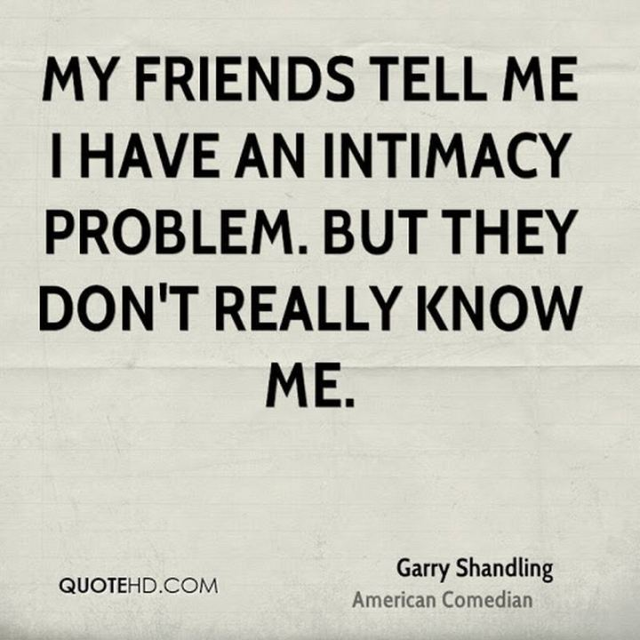 "47 Funny Relationship Quotes - ""My friends tell me I have an intimacy problem. But they don't really know me."" - Garry Shandling"