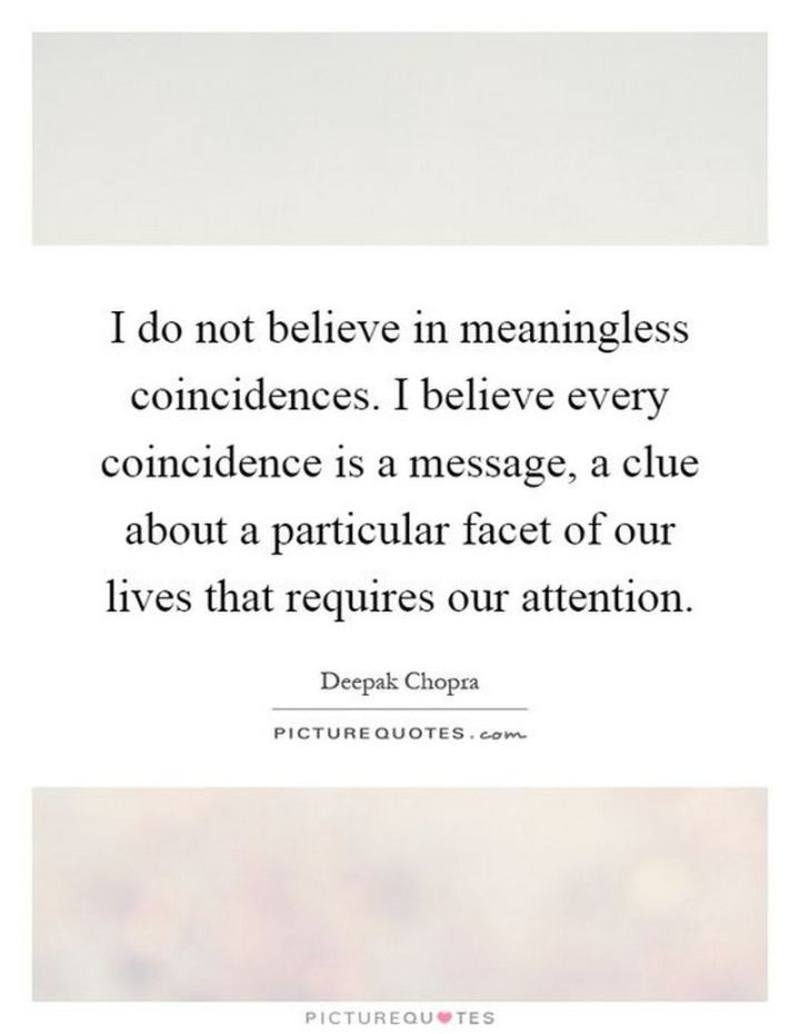 "47 Funny Relationship Quotes - ""I do not believe in meaningless coincidences. I believe every coincidence is a message, a clue about a particular facet of our lives that requires our attention."" - Unknown"