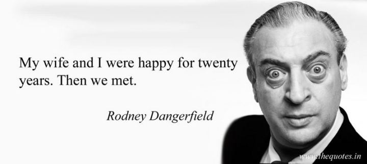 """My wife and I were happy for 20 years - then we met."" - Rodney Dangerfield"