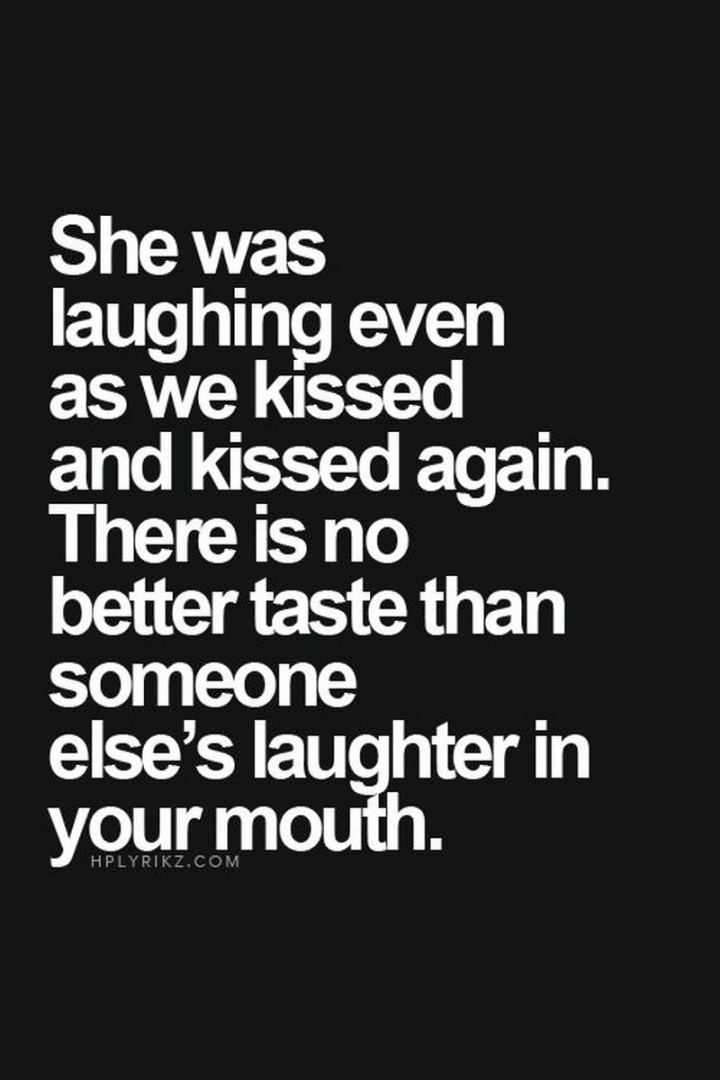 """She was laughing even as we kissed and kissed again. There is no better taste than someone else's laughter in your mouth."" - Unknown"