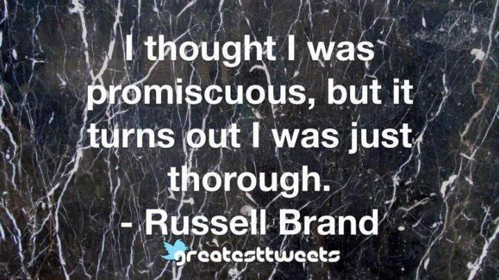 """I thought I was promiscuous, but it turns out I was just thorough."" - Russell Brand"