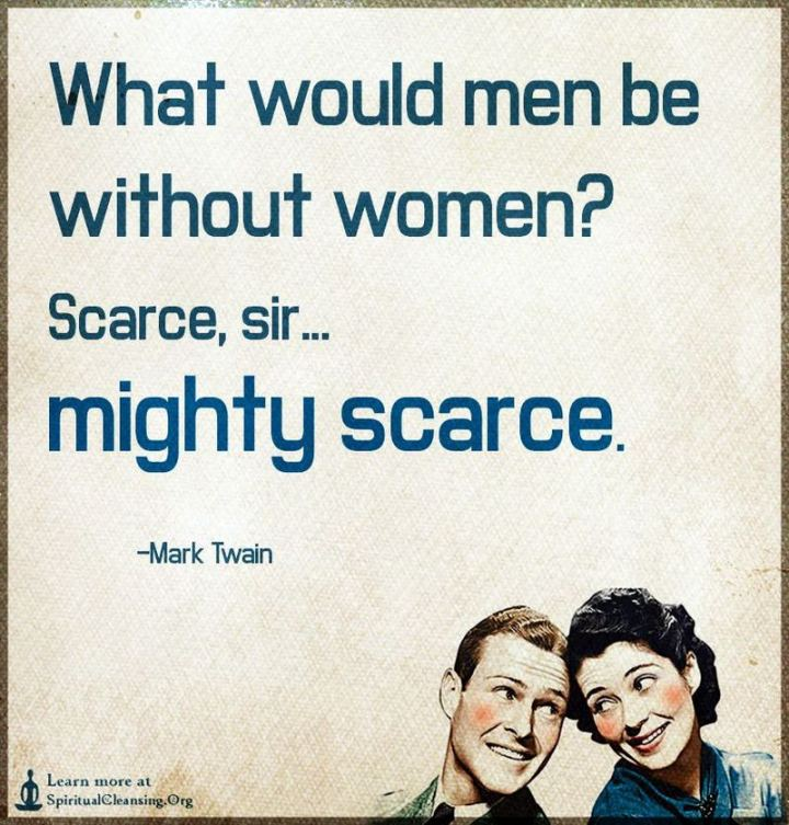 """What would men be without women? Scarce, sir, mighty scarce."" - Mark Twain"