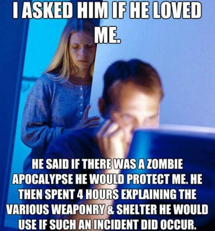 """""""I asked him if he loved me. He said if there was a zombie apocalypse he would protect me. He then spent 4 hours explaining the various weaponry and shelter he would use if such an incident did occur."""""""