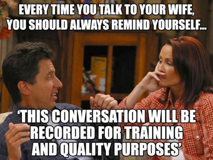 """""""Every time you talk to your wife, you should always remind yourself...This conversation will be recorded for training and quality purposes."""""""