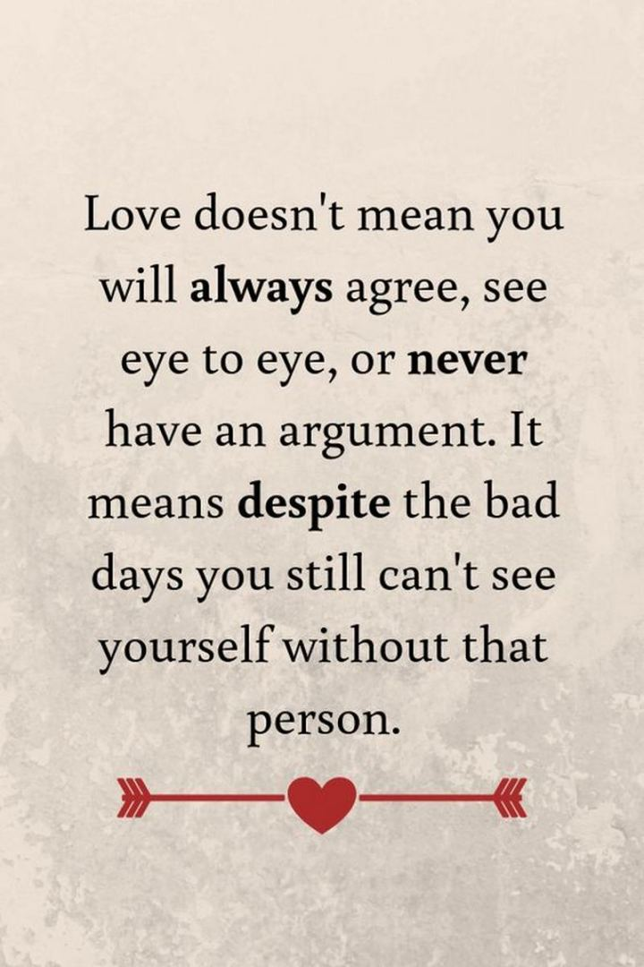 """Love doesn't mean you will always agree, see eye to eye, or never have an argument. It means despite the bad days you still can't see yourself without that person."" - Unknown"