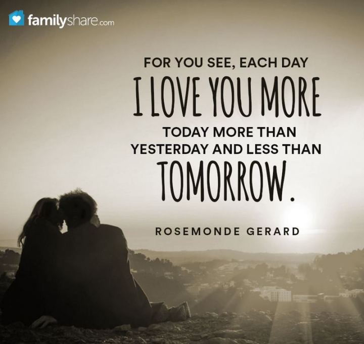 """For you see, each day I love you more, today more than yesterday and less than tomorrow."" - Rosemonde Gerard"
