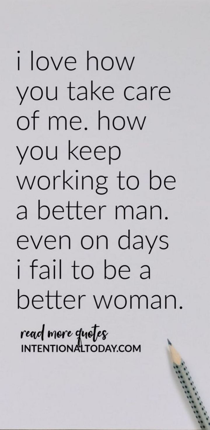"""I love how you take care of me. How you keep working to be a better man. Even on days, I fail to be a better woman."" - Unknown"