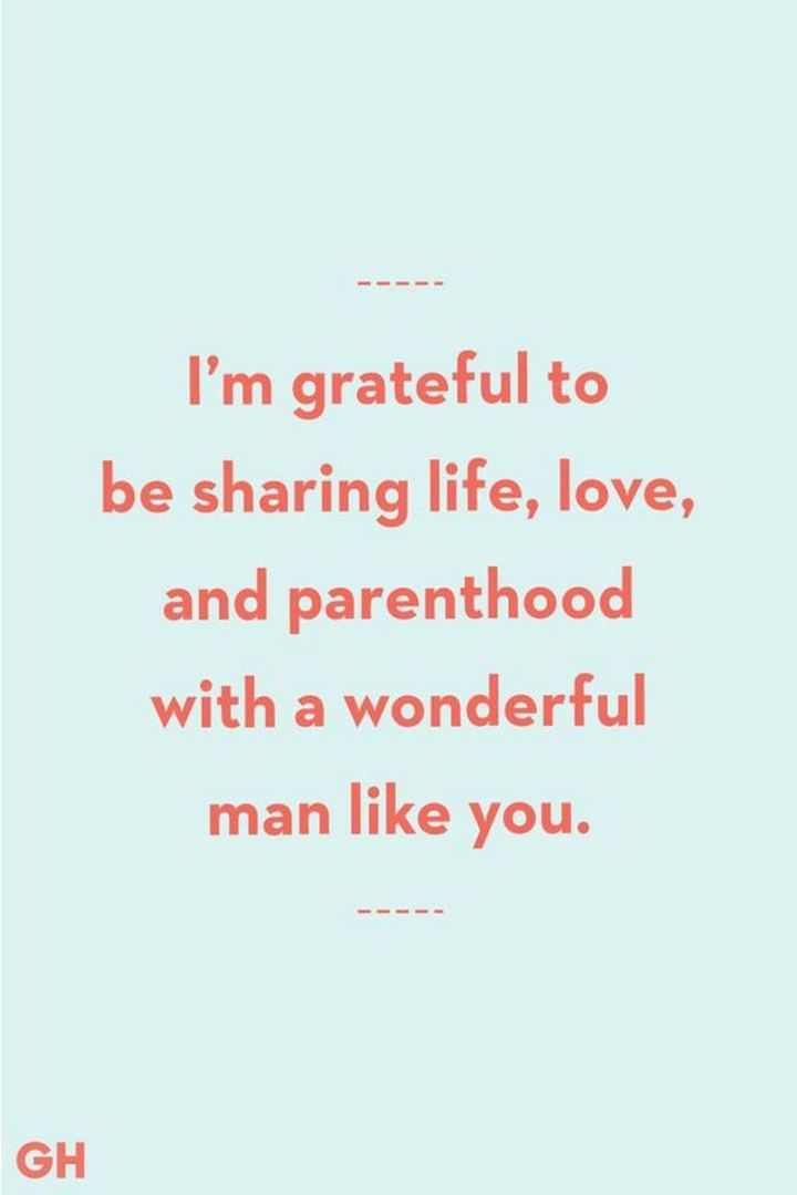 """I'm grateful to be sharing life, love, and parenthood with a wonderful man like you."" - Unknown"