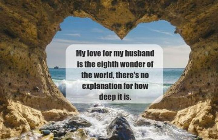 """My love for my husband is the eighth wonder of the world, there's no explanation for how deep it is."" - Unknown"