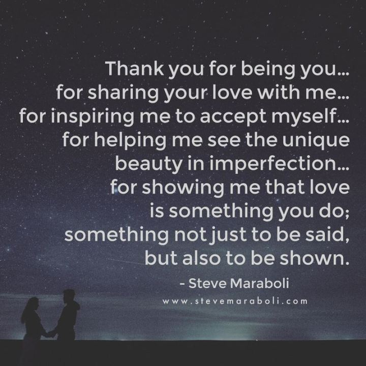 """Thank you for being you...For sharing your love with me...For inspiring me to accept myself...For helping me see the unique beauty in imperfection…For showing me that love is something you do; Something not just to be said, but also to be shown."" - Steven Maraboli"