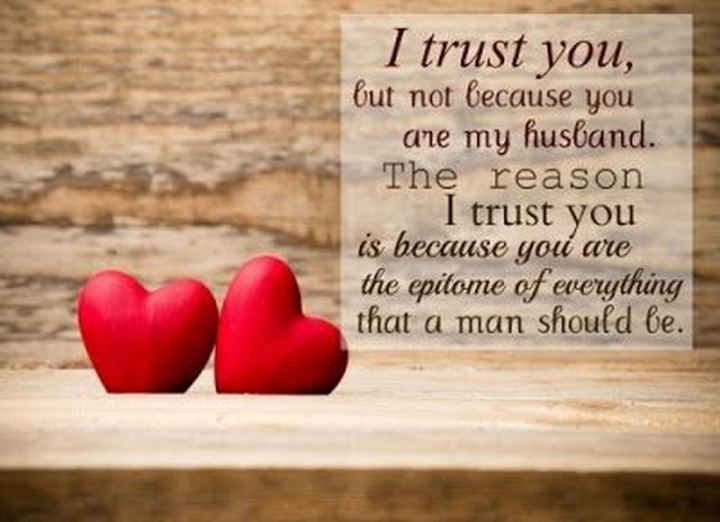 """I trust you, but not because you are my husband. The reason I trust you is because you are the epitome of everything that a man should be."" - Unknown"