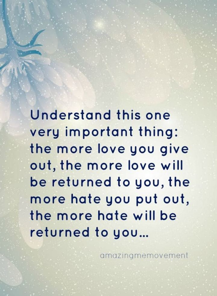 """Understand this one very important thing: The more love you give out, the more love will be returned to you, the more hate you put out, the more hate will be returned to you..."" - Unknown"