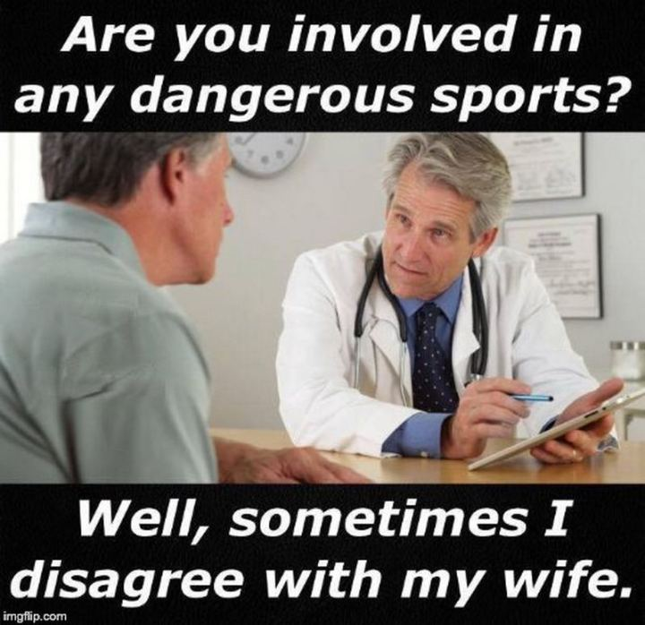 """Are you involved in any dangerous sports? Well, sometimes I disagree with my wife."""