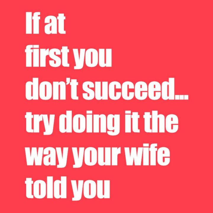 """If at first you don't succeed...Try doing it the way your wife told you."""