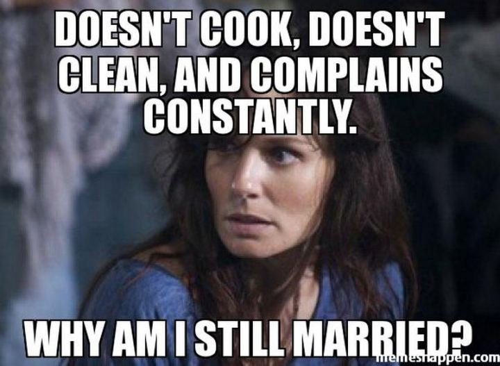 """Doesn't cook, doesn't clean, and complains constantly. Why am I still married?"""