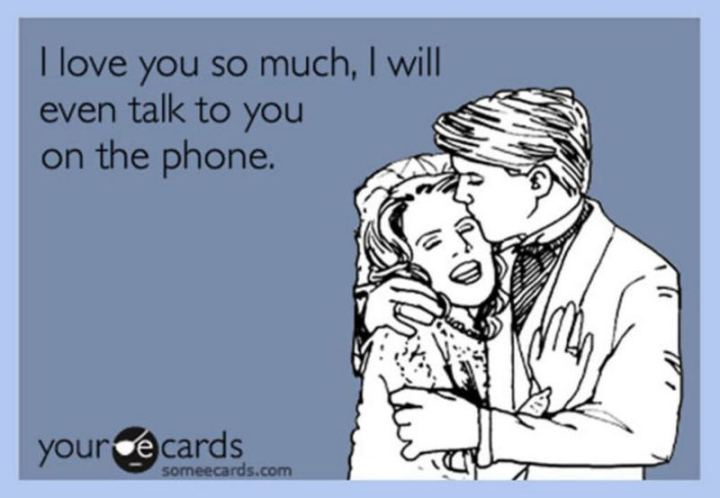 """I love you so much, I will even talk to you on the phone."""