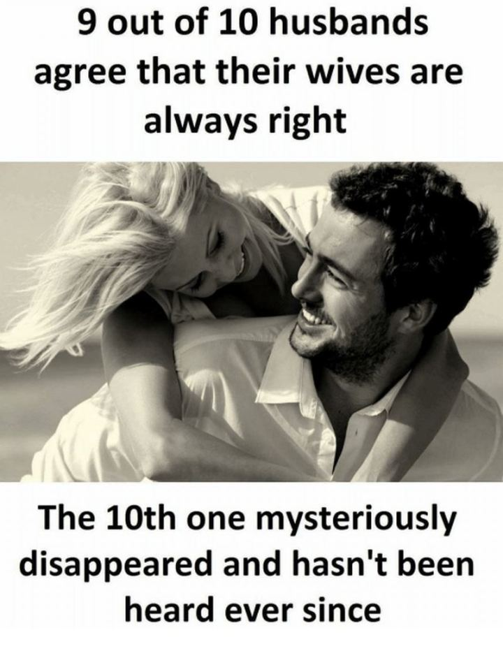 """9 out of 10 husbands agree that their wives are always right. The 10th one mysteriously disappeared and hasn't been heard ever since."""