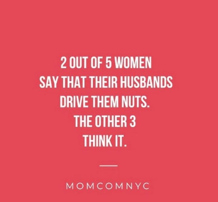 """2 out of 5 women say their husbands drive them nuts. The other 3 think it."""