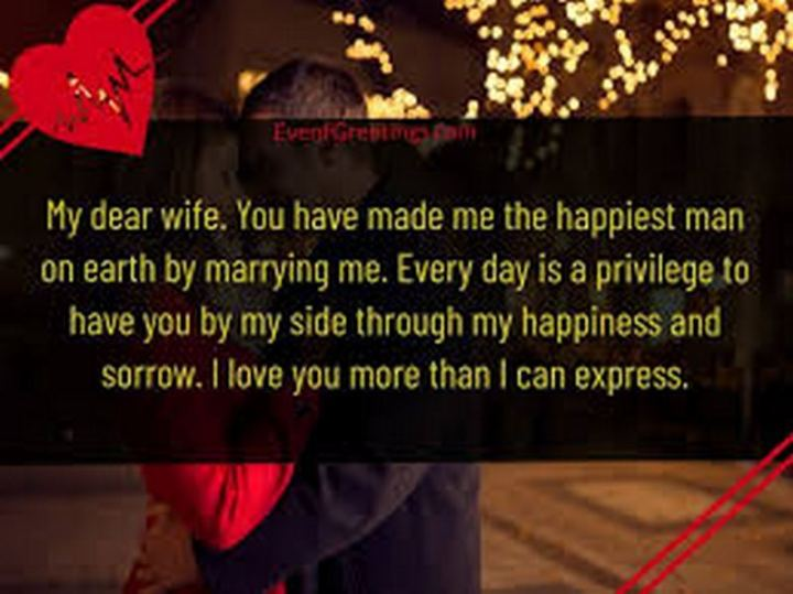 """41 Wife Quotes - """"My dear wife. You have made me the happiest man on earth by marrying me. Every day is a privilege to have you by my side through my happiness and sorrow. I love you more than I can express."""" - Unknown"""