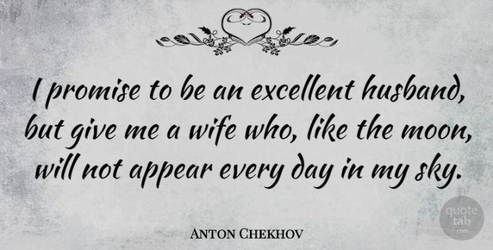 """""""I promise to be an excellent husband, but give me a wife who, like the moon, will not appear every day in my sky."""" - Anton Chekhov"""