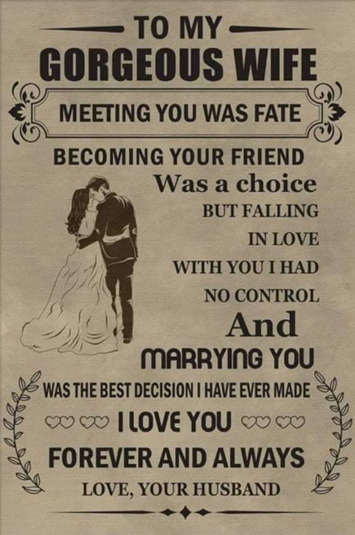 """""""To my gorgeous wife. Meeting you was fate. Becoming your friend was a choice. But falling in love with you I had no control. And marrying you was the best decision I have ever made. I love you. Forever and always. Love, your husband."""" - Unknown"""