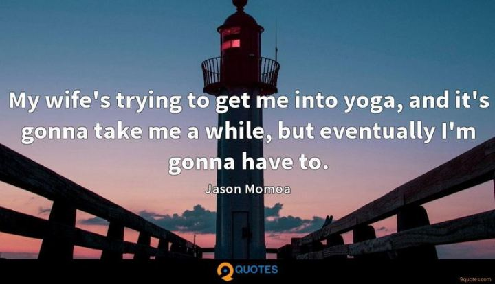 """""""My wife's trying to get me into yoga, and it's gonna take me a while, but eventually I'm gonna have to."""" - Jason Momoa"""