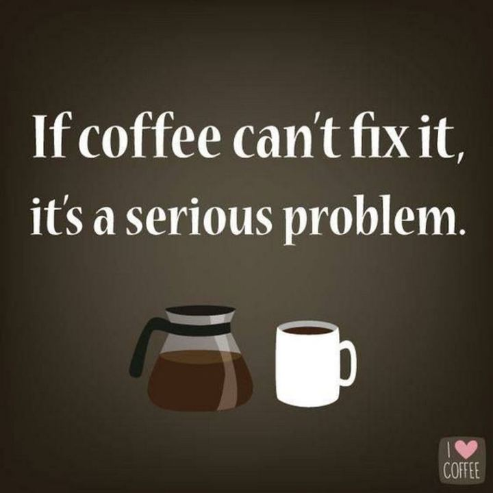 """If coffee can't fix it, it's a serious problem."""