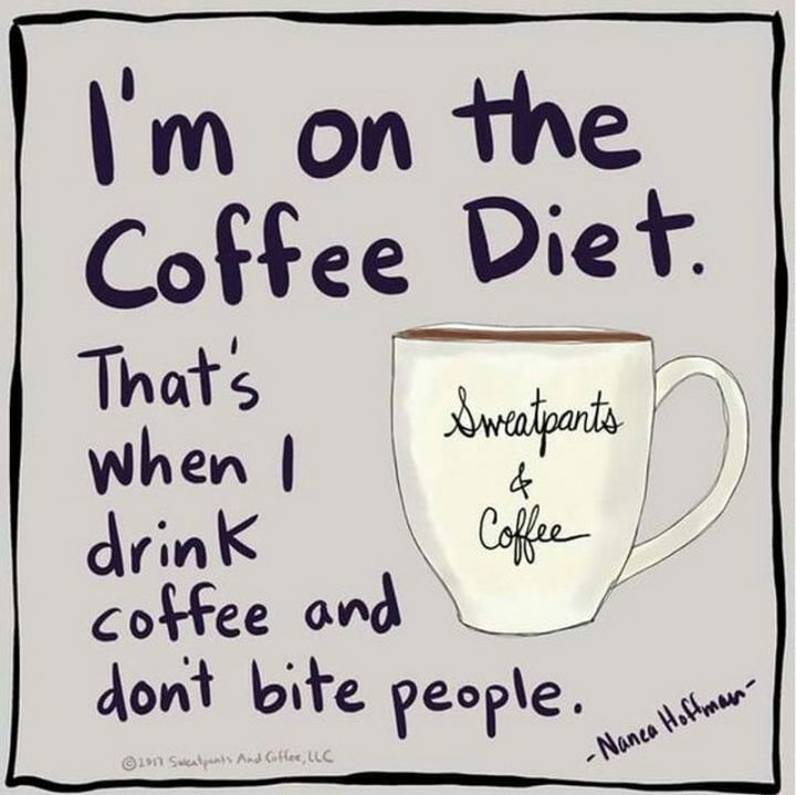 """I'm on the coffee diet. That's when I drink coffee and don't bite people."""