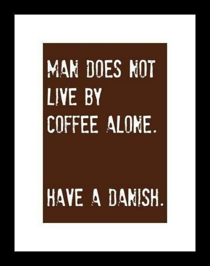 """Man does not live by coffee alone. Have a danish."""