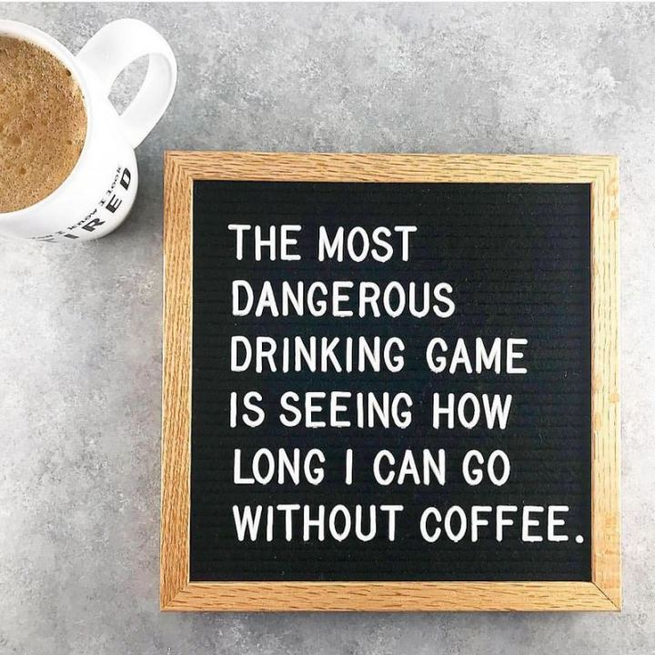 """The most dangerous drinking game is seeing how long I can go without coffee."""