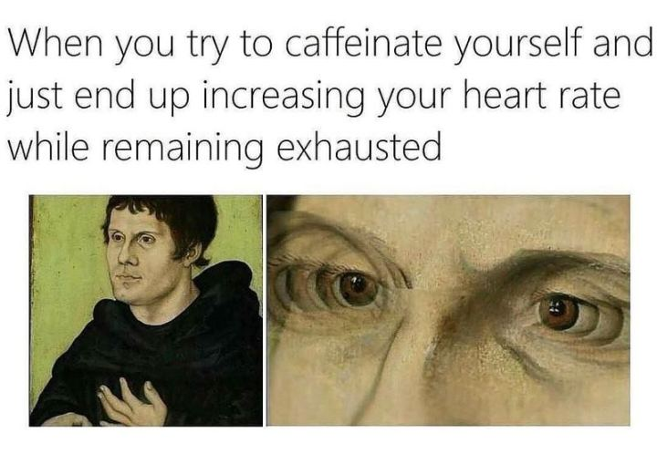"""When you try to caffeinate yourself and just end up increasing your heart rate while remaining exhausted."""