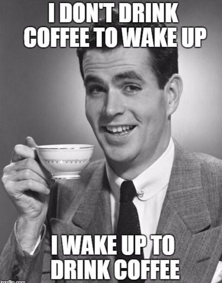 """I don't drink coffee to wake up. I wake up to drink coffee."""
