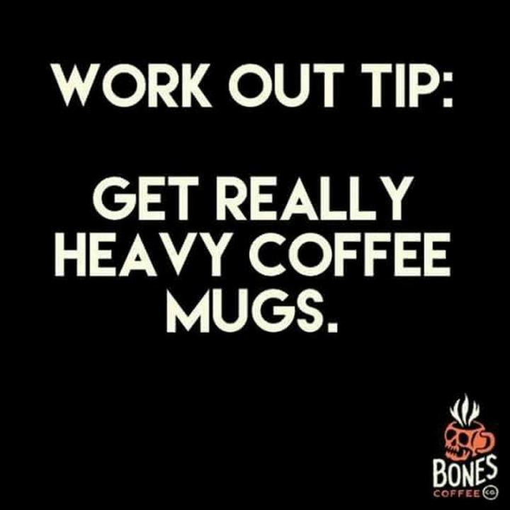 """Work out tip: Get really heavy coffee mugs."""