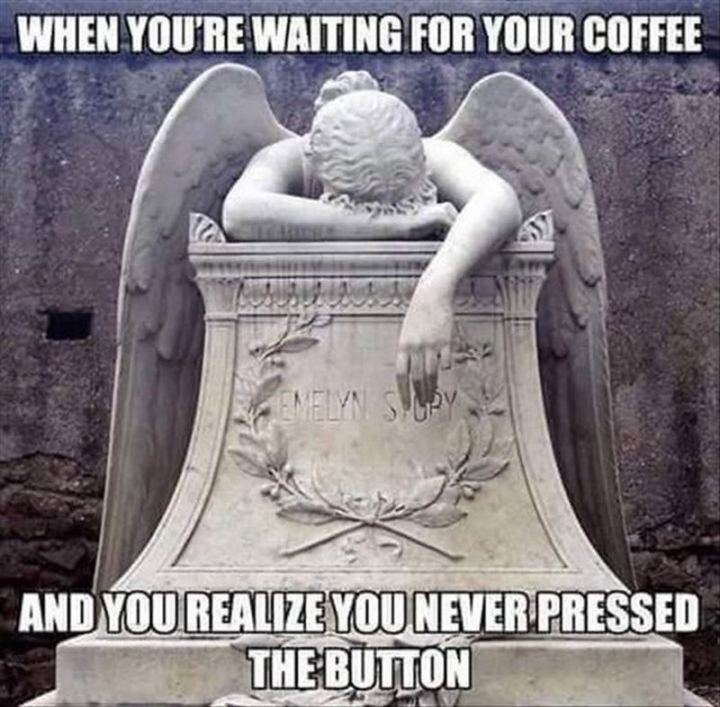 """When you're waiting for your coffee and you realize you never pressed the button."""