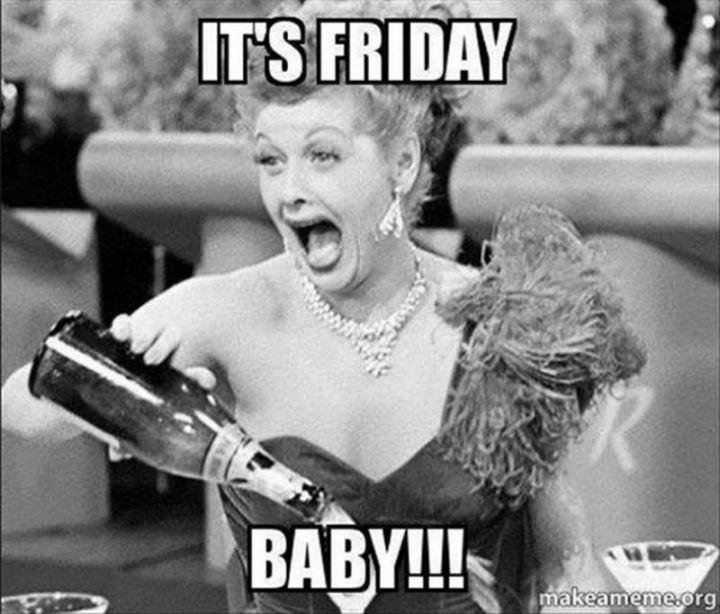 """It's Friday baby!!!"""