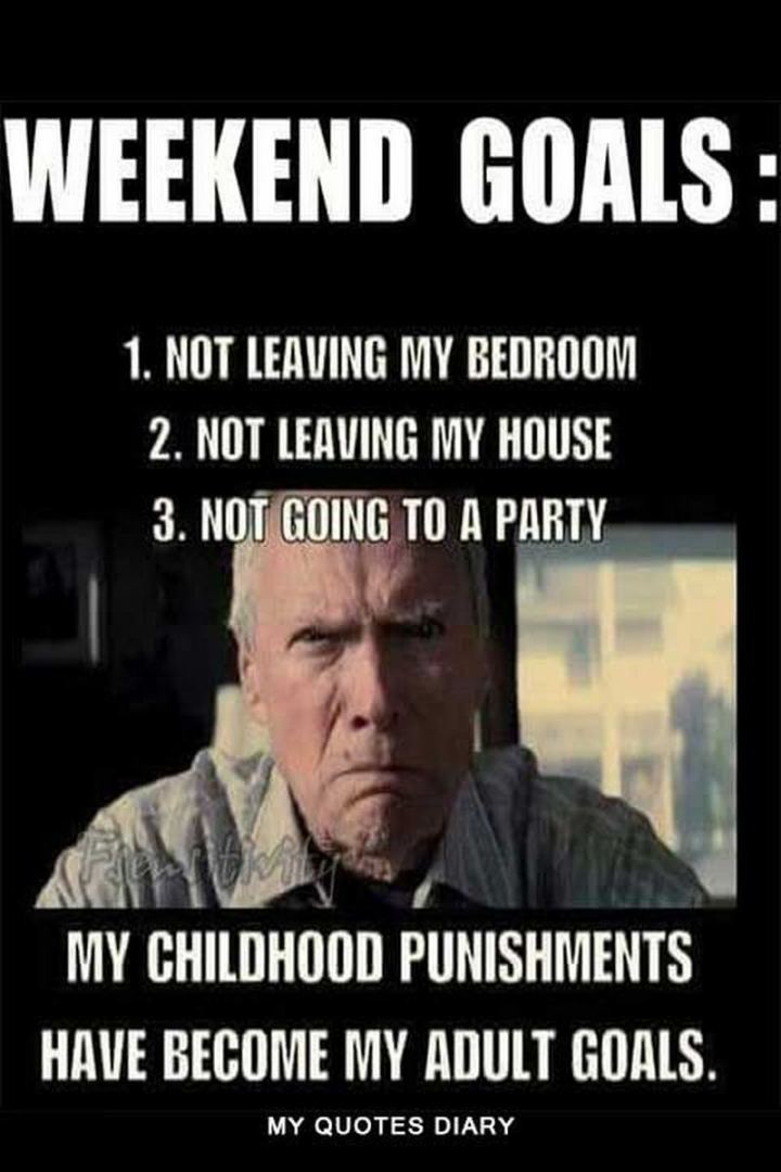 """Weekend goals: 1) Not leaving my bedroom. 2) Not leaving my house. 3) Not going to a party. My childhood punishments have become my adult goals."""