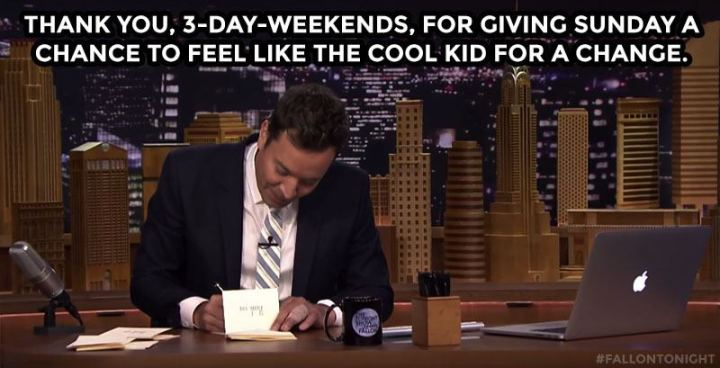 """Thank you, 3-day-weekends, for giving Sunday a chance to feel like the cool kid for a change."""