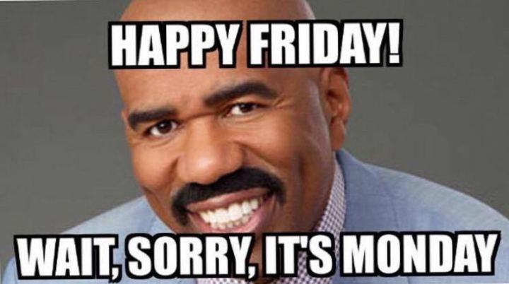 """Happy Friday! Wait, sorry, it's Monday."""