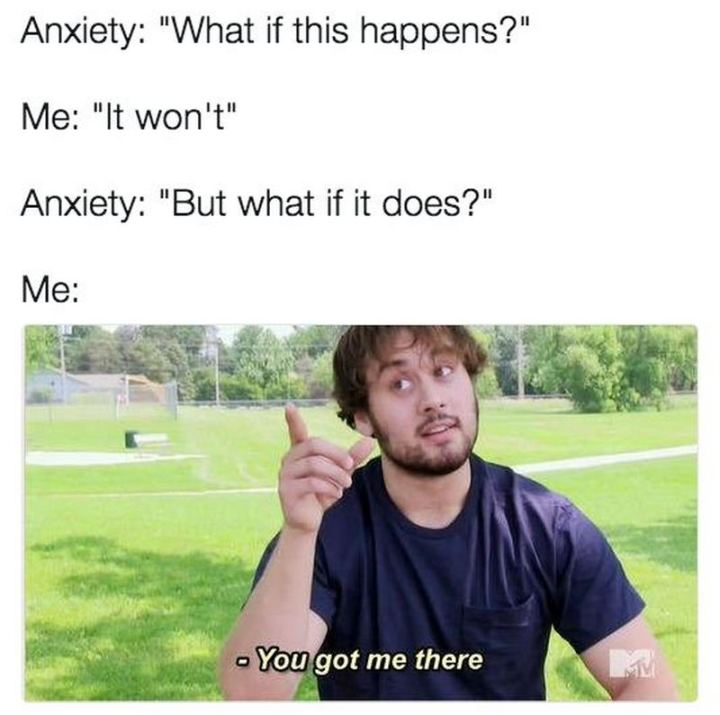 "67 Hypochondriac Memes - ""Anxiety: What if this happens? Me: It won't. Anxiety: But what if it does? Me: You got me there."""