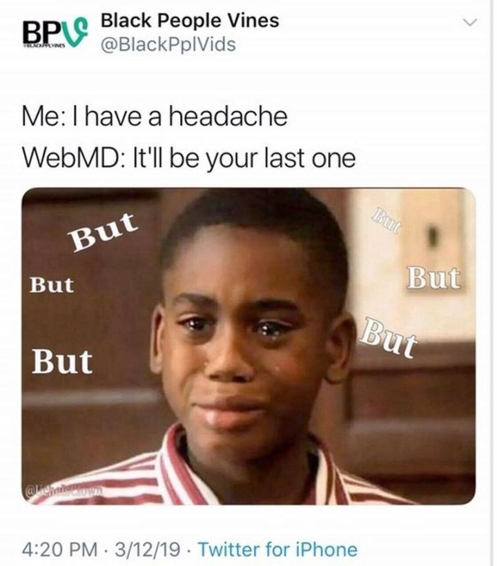 "67 Hypochondriac Memes - ""Me: I have a headache. WebMD: It'll be your last one. Me: But, but, but..."""