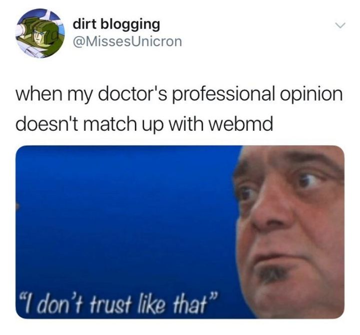 "67 Hypochondriac Memes - ""When my doctor's professional opinion doesn't match up with WebMD: I don't trust like that."""