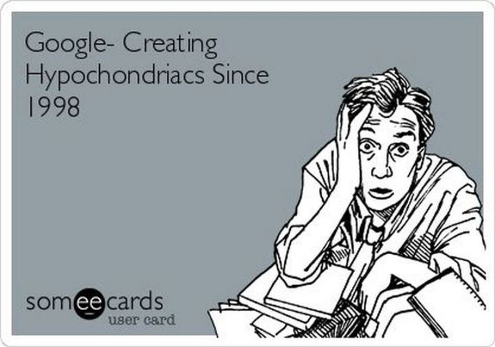 """Google - Creating hypochondriacs since 1998."""