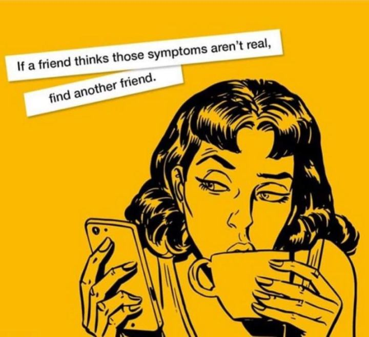 """If a friend thinks those symptoms aren't real, find another friend."""